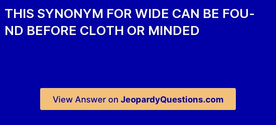 This Synonym For Wide Can Be Found Before Cloth Or Minded Jeopardyquestions Com What is the noun for and? this synonym for wide can be found